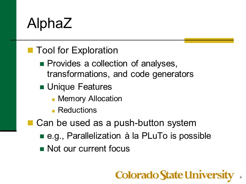 AlphaZ Tool for Exploration Provides a collection of analyses, transformations, and code generators Unique Features Memory Allocation Reductions Can b