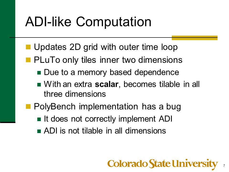 ADI-like Computation Updates 2D grid with outer time loop PLuTo only tiles inner two dimensions Due to a memory based dependence With an extra scalar,