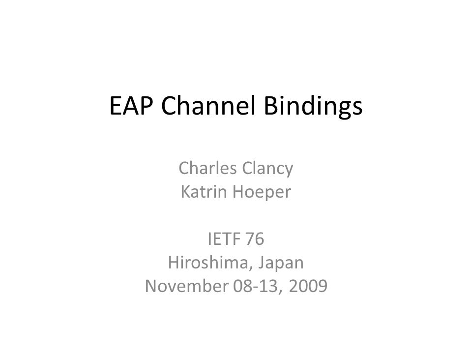 EAP Channel Bindings Charles Clancy Katrin Hoeper IETF 76 Hiroshima, Japan November 08-13, 2009