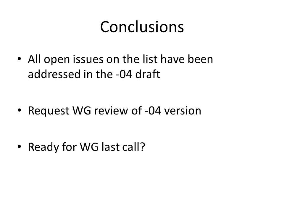 Conclusions All open issues on the list have been addressed in the -04 draft Request WG review of -04 version Ready for WG last call?