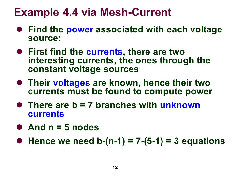 12 Example 4.4 via Mesh-Current Find the power associated with each voltage source: First find the currents, there are two interesting currents, the ones through the constant voltage sources Their voltages are known, hence their two currents must be found to compute power There are b = 7 branches with unknown currents And n = 5 nodes Hence we need b-(n-1) = 7-(5-1) = 3 equations