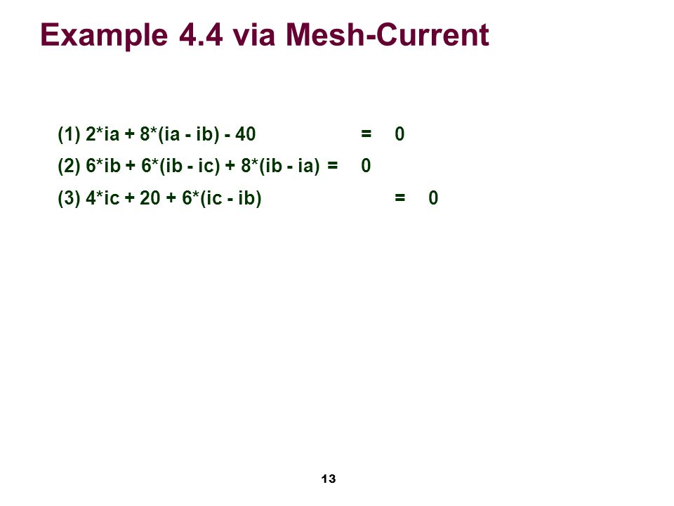 13 Example 4.4 via Mesh-Current (1)2*ia + 8*(ia - ib) - 40=0 (2)6*ib + 6*(ib - ic) + 8*(ib - ia)=0 (3)4*ic *(ic - ib)=0