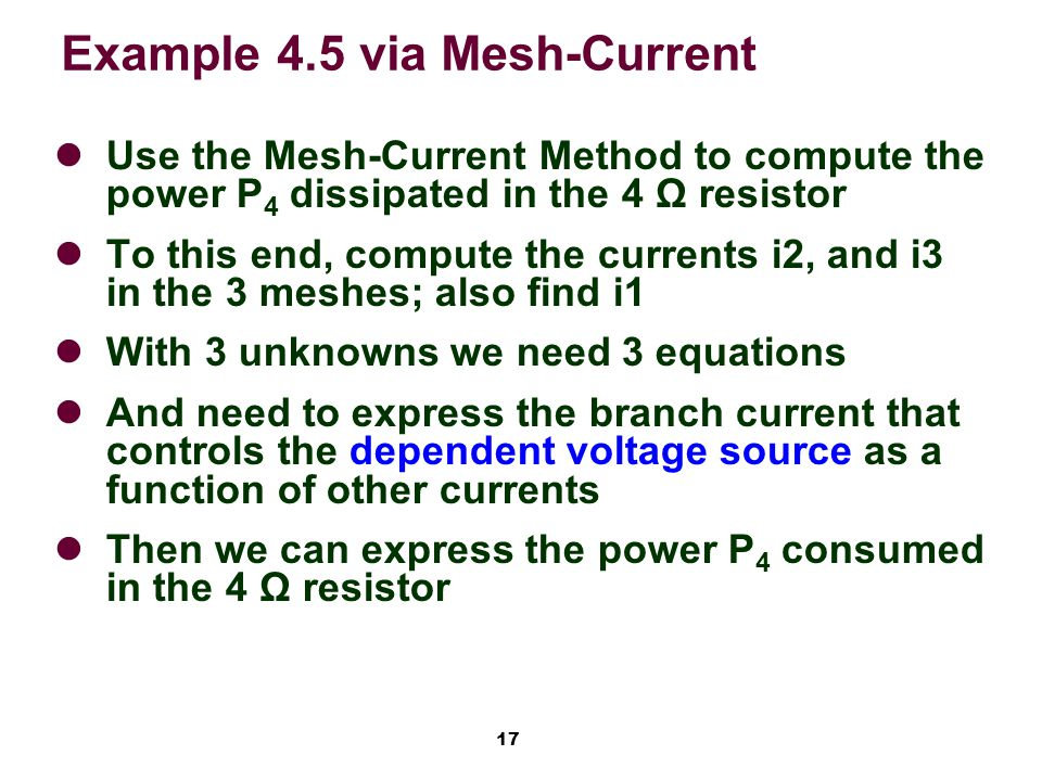 17 Example 4.5 via Mesh-Current Use the Mesh-Current Method to compute the power P 4 dissipated in the 4 Ω resistor To this end, compute the currents i2, and i3 in the 3 meshes; also find i1 With 3 unknowns we need 3 equations And need to express the branch current that controls the dependent voltage source as a function of other currents Then we can express the power P 4 consumed in the 4 Ω resistor
