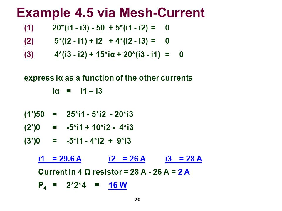 20 Example 4.5 via Mesh-Current   20*(i1 - i3) *(i1 - i2)=0   5*(i2 - i1) + i2 + 4*(i2 - i3)=0   4*(i3 - i2) + 15*iα + 20*(i3 - i1)=0 express iα as a function of the other currents iα=i1 – i3 (1')50=25*i1 - 5*i2 - 20*i3 (2')0=-5*i1 + 10*i2 - 4*i3 (3')0=-5*i1 - 4*i2 + 9*i3 i1= 29.6 Ai2= 26 Ai3= 28 A Current in 4 Ω resistor = 28 A - 26 A = 2 A P 4 =2*2*4=16 W