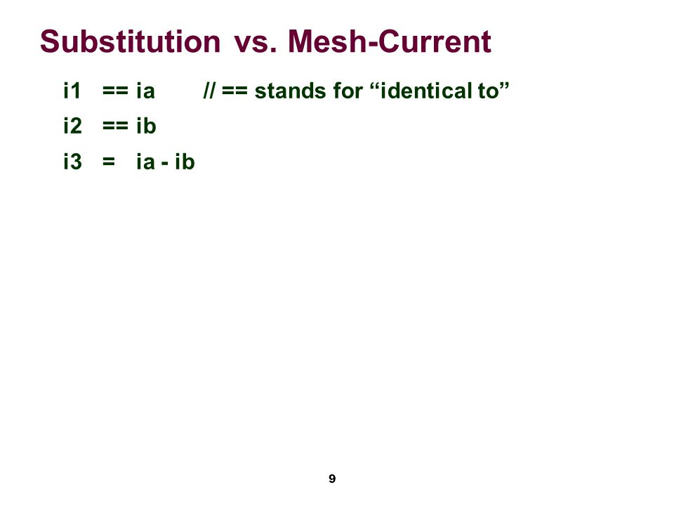 9 Substitution vs. Mesh-Current i1==ia// == stands for identical to i2==ib i3=ia - ib