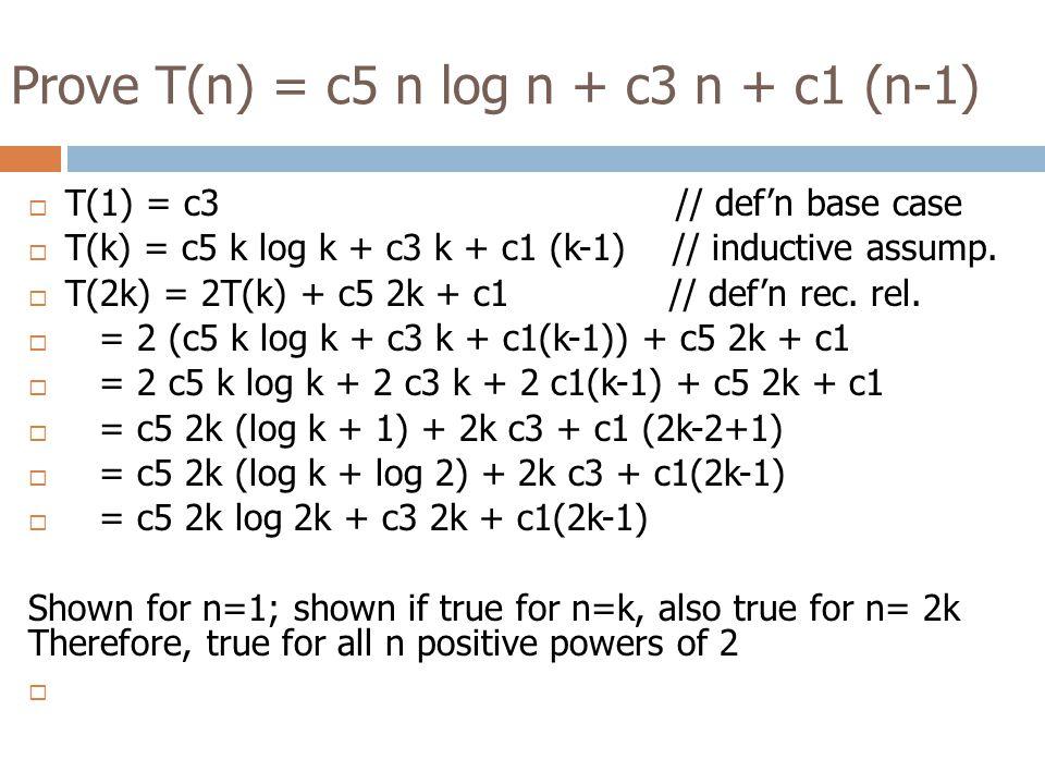 Prove T(n) = c5 n log n + c3 n + c1 (n-1)  T(1) = c3 // def'n base case  T(k) = c5 k log k + c3 k + c1 (k-1) // inductive assump.