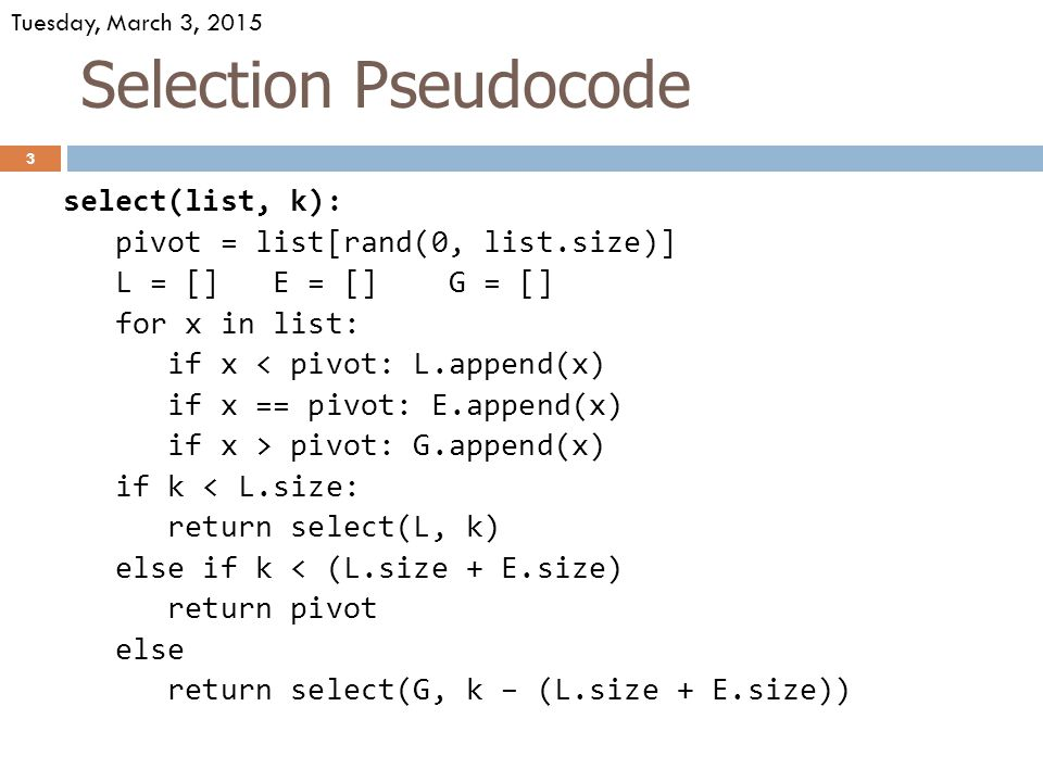 Selection Pseudocode select(list, k): pivot = list[rand(0, list.size)] L = [] E = [] G = [] for x in list: if x < pivot: L.append(x) if x == pivot: E.