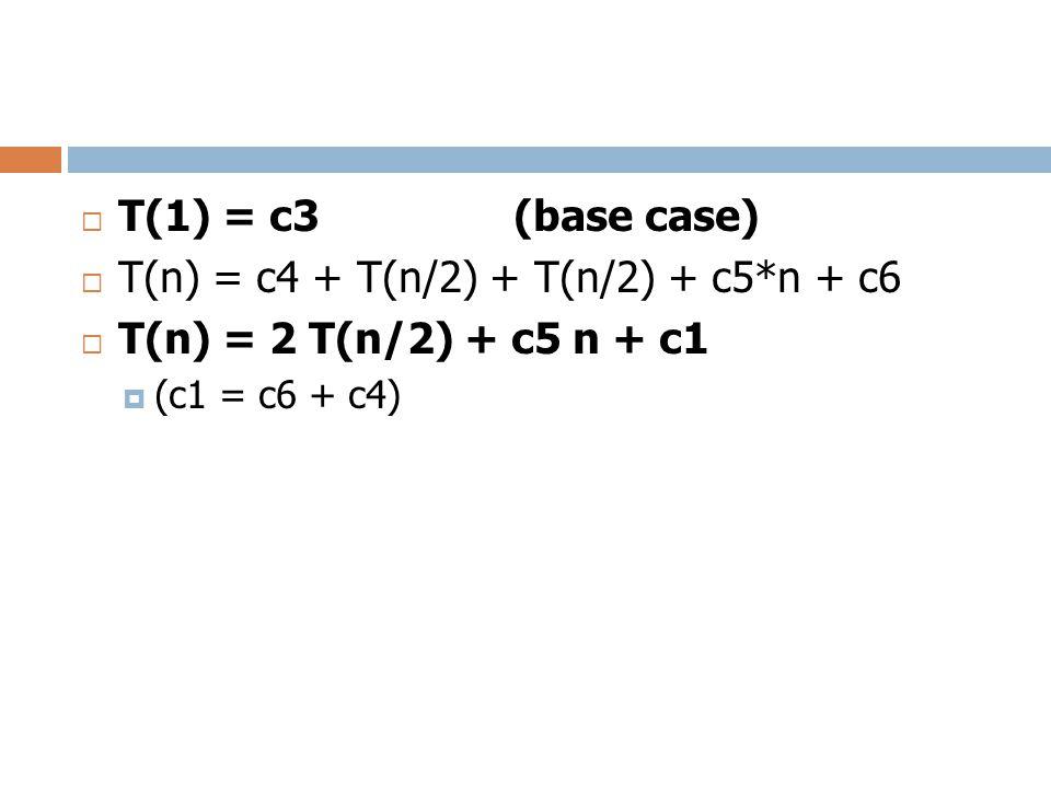  T(1) = c3 (base case)  T(n) = c4 + T(n/2) + T(n/2) + c5*n + c6  T(n) = 2 T(n/2) + c5 n + c1  (c1 = c6 + c4)