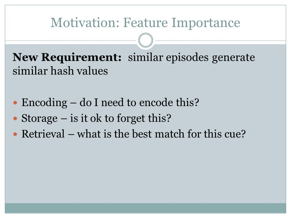 Motivation: Feature Importance New Requirement: similar episodes generate similar hash values Encoding – do I need to encode this.