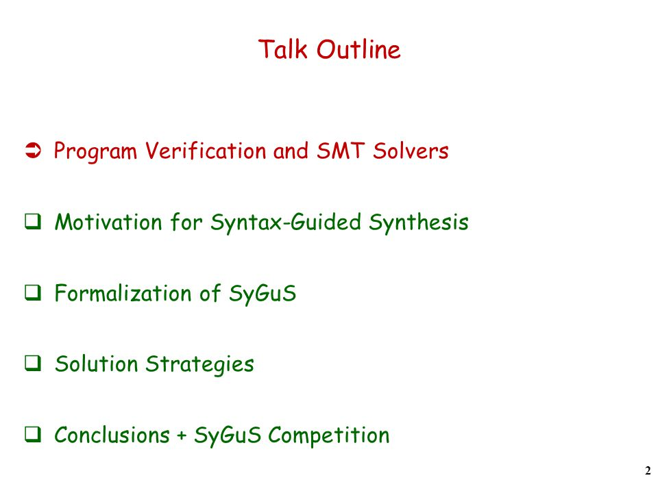 Talk Outline  Program Verification and SMT Solvers  Motivation for Syntax-Guided Synthesis  Formalization of SyGuS  Solution Strategies  Conclusions + SyGuS Competition 2