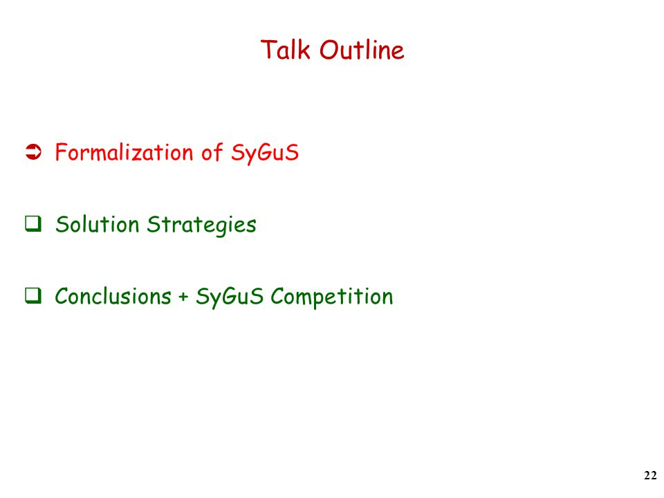 Talk Outline  Formalization of SyGuS  Solution Strategies  Conclusions + SyGuS Competition 22