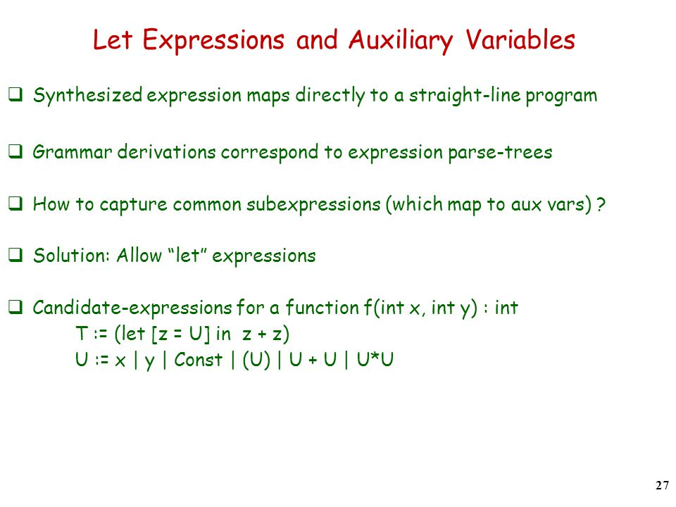 Let Expressions and Auxiliary Variables  Synthesized expression maps directly to a straight-line program  Grammar derivations correspond to expression parse-trees  How to capture common subexpressions (which map to aux vars) .