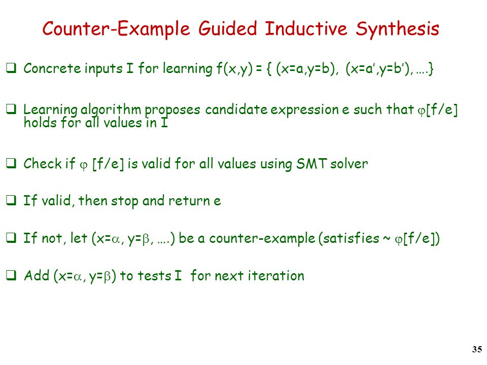 Counter-Example Guided Inductive Synthesis  Concrete inputs I for learning f(x,y) = { (x=a,y=b), (x=a',y=b'), ….}  Learning algorithm proposes candidate expression e such that  [f/e] holds for all values in I  Check if  [f/e] is valid for all values using SMT solver  If valid, then stop and return e  If not, let (x= , y= , ….) be a counter-example (satisfies ~  [f/e])  Add (x= , y=  ) to tests I for next iteration 35