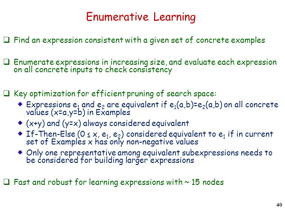 Enumerative Learning  Find an expression consistent with a given set of concrete examples  Enumerate expressions in increasing size, and evaluate each expression on all concrete inputs to check consistency  Key optimization for efficient pruning of search space: Expressions e 1 and e 2 are equivalent if e 1 (a,b)=e 2 (a,b) on all concrete values (x=a,y=b) in Examples (x+y) and (y=x) always considered equivalent If-Then-Else (0 ≤ x, e 1, e 2 ) considered equivalent to e 1 if in current set of Examples x has only non-negative values Only one representative among equivalent subexpressions needs to be considered for building larger expressions  Fast and robust for learning expressions with ~ 15 nodes 40