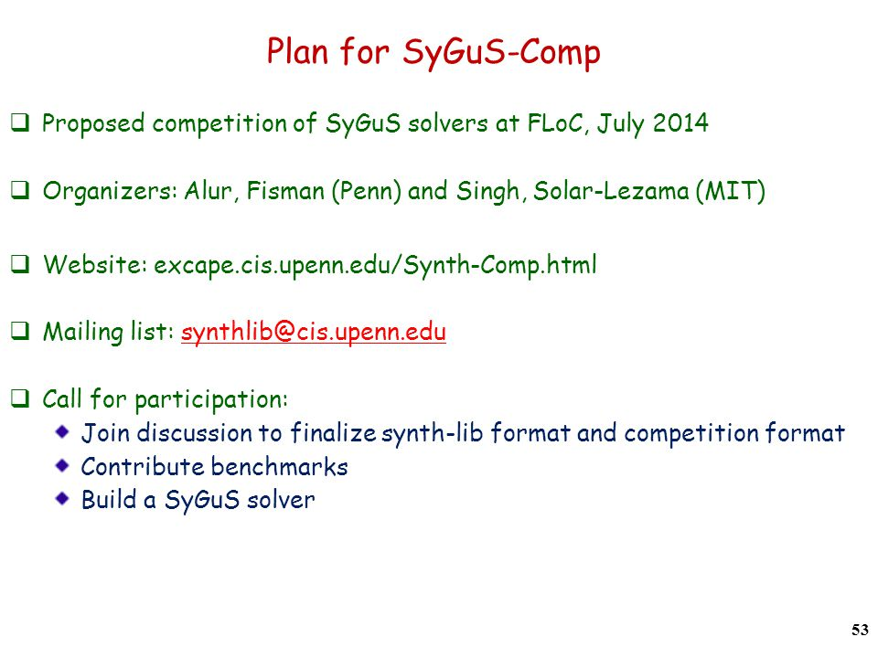 Plan for SyGuS-Comp  Proposed competition of SyGuS solvers at FLoC, July 2014  Organizers: Alur, Fisman (Penn) and Singh, Solar-Lezama (MIT)  Website: excape.cis.upenn.edu/Synth-Comp.html  Mailing list: synthlib@cis.upenn.edusynthlib@cis.upenn.edu  Call for participation: Join discussion to finalize synth-lib format and competition format Contribute benchmarks Build a SyGuS solver 53