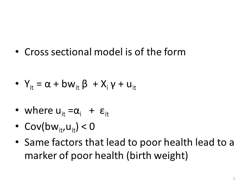 5 Cross sectional model is of the form Y it = α + bw it β + X i γ + u it where u it =α i + ε it Cov(bw it,u it ) < 0 Same factors that lead to poor health lead to a marker of poor health (birth weight)