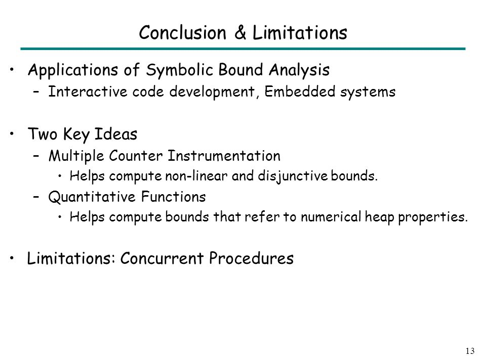 Conclusion & Limitations Applications of Symbolic Bound Analysis –Interactive code development, Embedded systems Two Key Ideas –Multiple Counter Instrumentation Helps compute non-linear and disjunctive bounds.