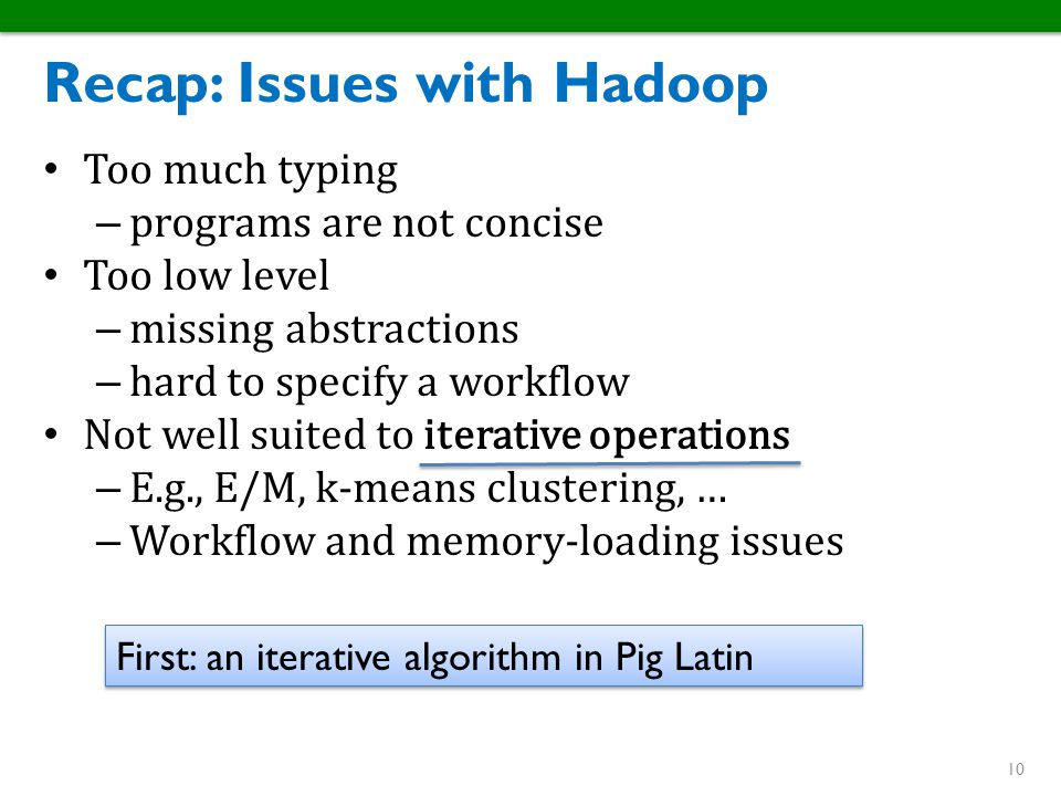 Recap: Issues with Hadoop Too much typing – programs are not concise Too low level – missing abstractions – hard to specify a workflow Not well suited