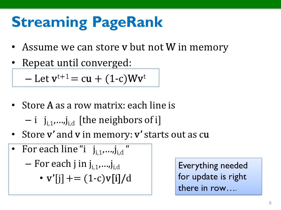 Streaming PageRank Assume we can store v but not W in memory Repeat until converged: – Let v t+1 = cu + (1-c)Wv t Store A as a row matrix: each line i