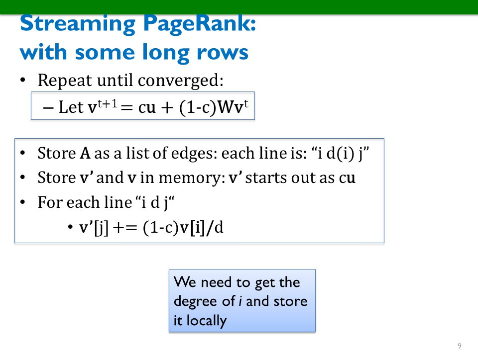 "Streaming PageRank: with some long rows Repeat until converged: – Let v t+1 = cu + (1-c)Wv t Store A as a list of edges: each line is: ""i d(i) j"" Stor"