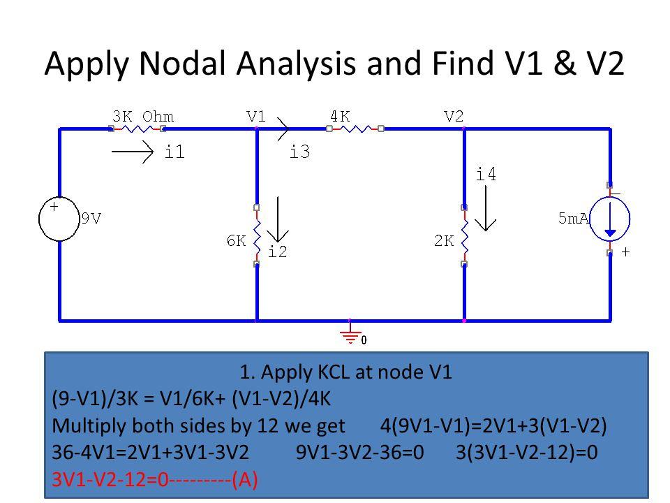 Apply Nodal Analysis and Find V1 & V2 1. Apply KCL at node V1 (9-V1)/3K = V1/6K+ (V1-V2)/4K Multiply both sides by 12 we get 4(9V1-V1)=2V1+3(V1-V2) 36