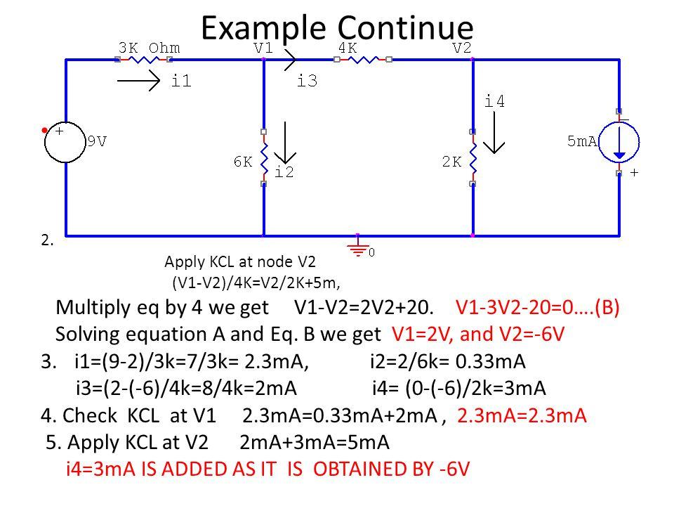 Example Continue 2. Apply KCL at node V2 (V1-V2)/4K=V2/2K+5m, Multiply eq by 4 we get V1-V2=2V2+20. V1-3V2-20=0….(B) Solving equation A and Eq. B we g
