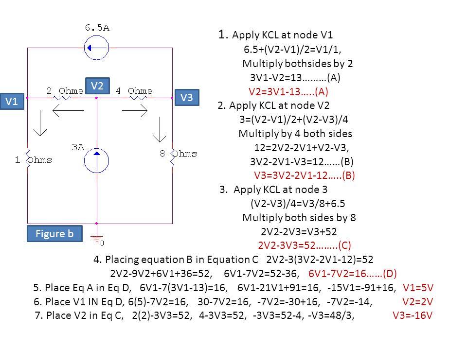 1. Apply KCL at node V1 6.5+(V2-V1)/2=V1/1, Multiply bothsides by 2 3V1-V2=13………(A) V2=3V1-13…..(A) 2. Apply KCL at node V2 3=(V2-V1)/2+(V2-V3)/4 Mult