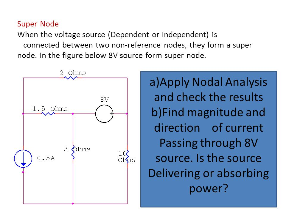 Super Node When the voltage source (Dependent or Independent) is connected between two non-reference nodes, they form a super node. In the figure belo