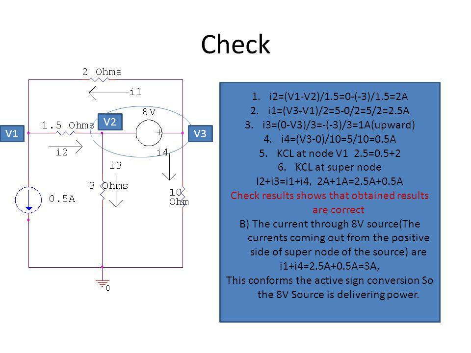 Check 1.i2=(V1-V2)/1.5=0-(-3)/1.5=2A 2.i1=(V3-V1)/2=5-0/2=5/2=2.5A 3.i3=(0-V3)/3=-(-3)/3=1A(upward) 4.i4=(V3-0)/10=5/10=0.5A 5.KCL at node V1 2.5=0.5+