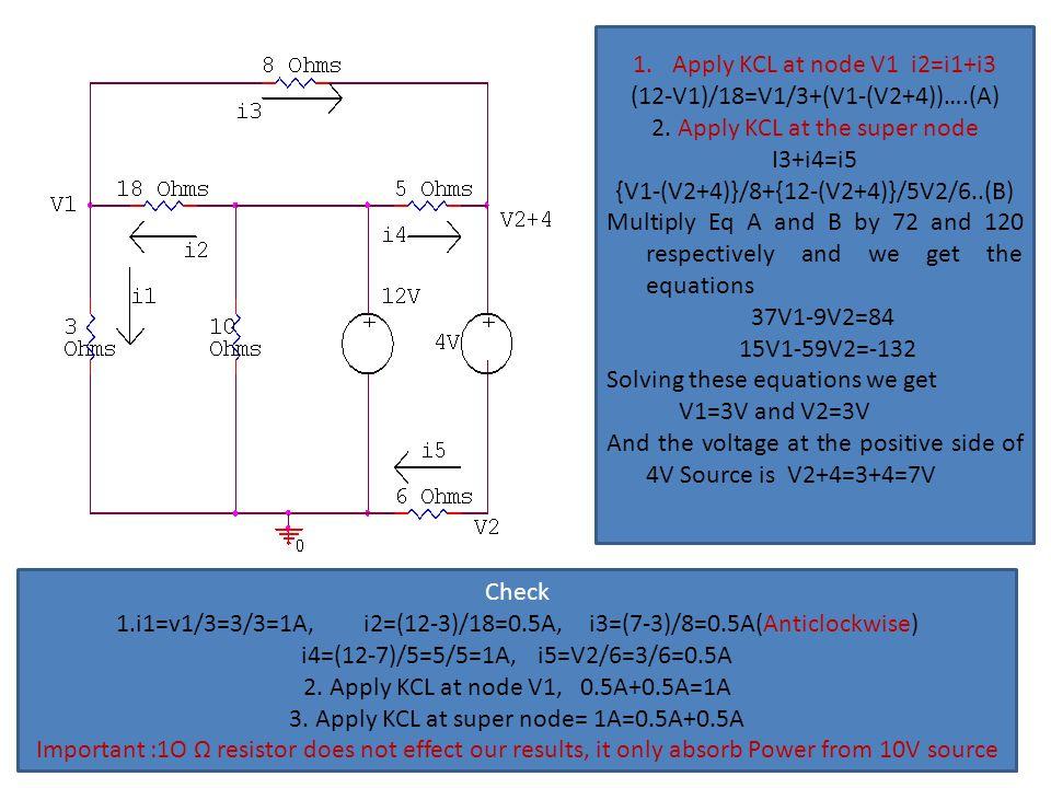1.Apply KCL at node V1 i2=i1+i3 (12-V1)/18=V1/3+(V1-(V2+4))….(A) 2. Apply KCL at the super node I3+i4=i5 {V1-(V2+4)}/8+{12-(V2+4)}/5V2/6..(B) Multiply