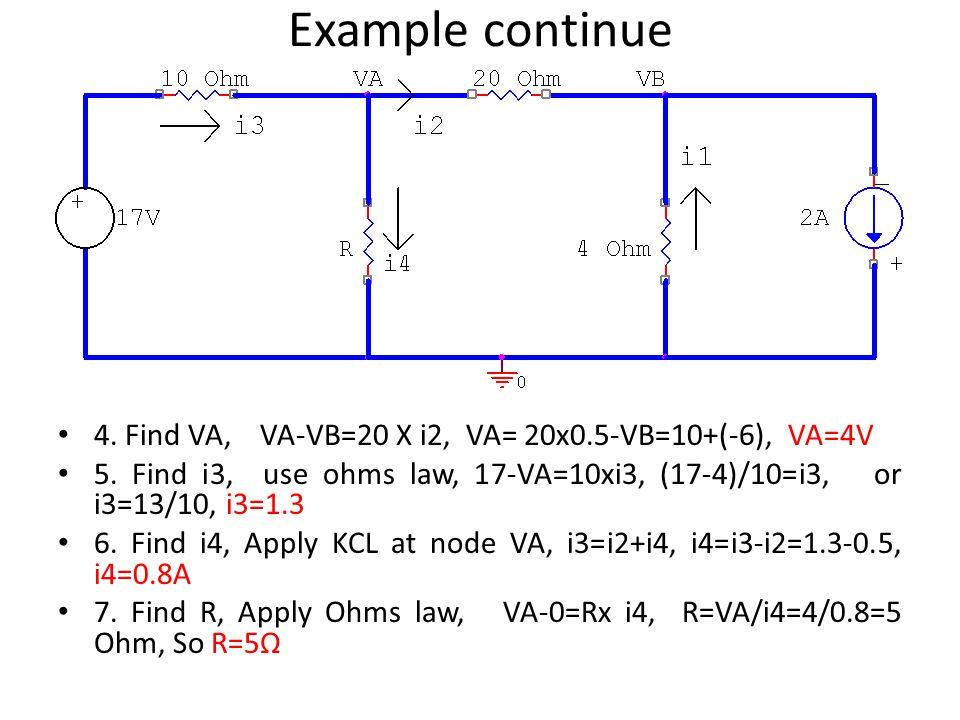 Example continue 4. Find VA, VA-VB=20 X i2, VA= 20x0.5-VB=10+(-6), VA=4V 5. Find i3, use ohms law, 17-VA=10xi3, (17-4)/10=i3, or i3=13/10, i3=1.3 6. F