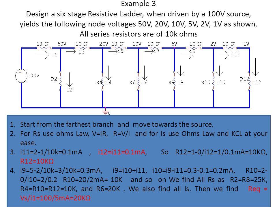 Example 3 Design a six stage Resistive Ladder, when driven by a 100V source, yields the following node voltages 50V, 20V, 10V, 5V, 2V, 1V as shown. Al