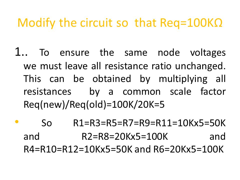 Modify the circuit so that Req=100KΩ 1.. To ensure the same node voltages we must leave all resistance ratio unchanged. This can be obtained by multip