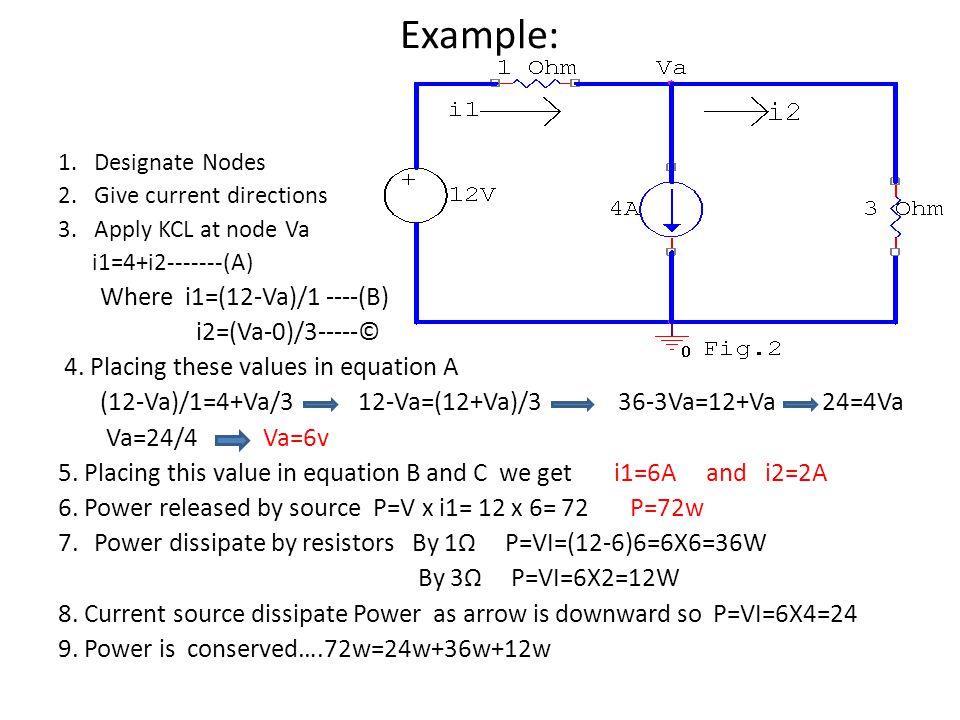 Example: 1.Designate Nodes 2.Give current directions 3.Apply KCL at node Va i1=4+i2-------(A) Where i1=(12-Va)/1 ----(B) i2=(Va-0)/3-----© 4. Placing