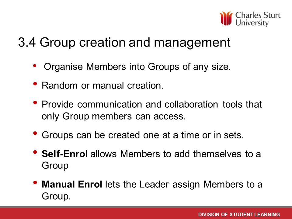 DO NOT PLACE ANY TEXT OR GRAPHICS ABOVE THE GUIDELINE SHOWN DO NOT PLACE ANY TEXT OR GRAPHICS BELOW THE GUIDELINE SHOWN TO EDIT GRAPHICS IN THE MASTER SELECT: VIEW > SLIDE MASTER TO APPLY PAGE STYLES RIGHT CLICK YOUR PAGE >LAYOUT DIVISION OF STUDENT LEARNING TO EDIT THE FOOTER IN THE MASTER SELECT: VIEW > SLIDE MASTER 3.4 Group creation and management Organise Members into Groups of any size.
