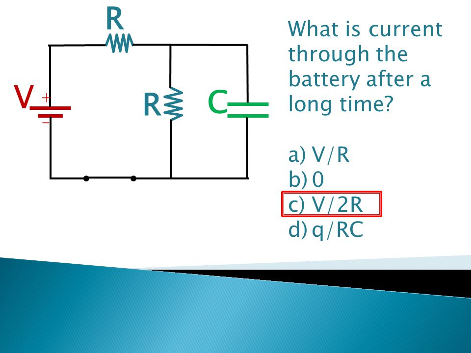R V C + - R What is current through the battery after a long time? a)V/R b)0 c)V/2R d)q/RC