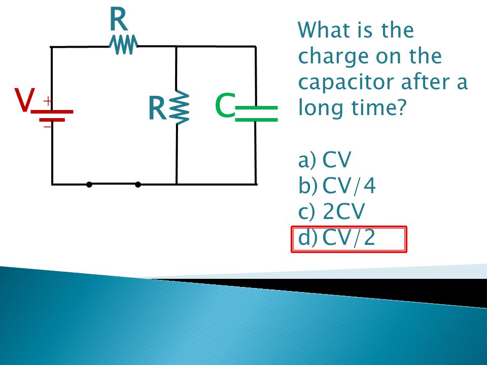 R V C + - R What is the charge on the capacitor after a long time? a)CV b)CV/4 c)2CV d)CV/2