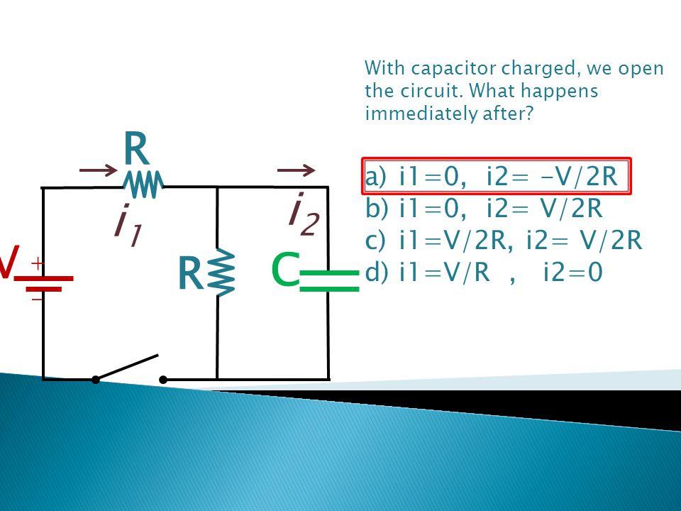 R V C + - R With capacitor charged, we open the circuit. What happens immediately after? a)i1=0, i2= -V/2R b)i1=0, i2= V/2R c)i1=V/2R, i2= V/2R d)i1=V