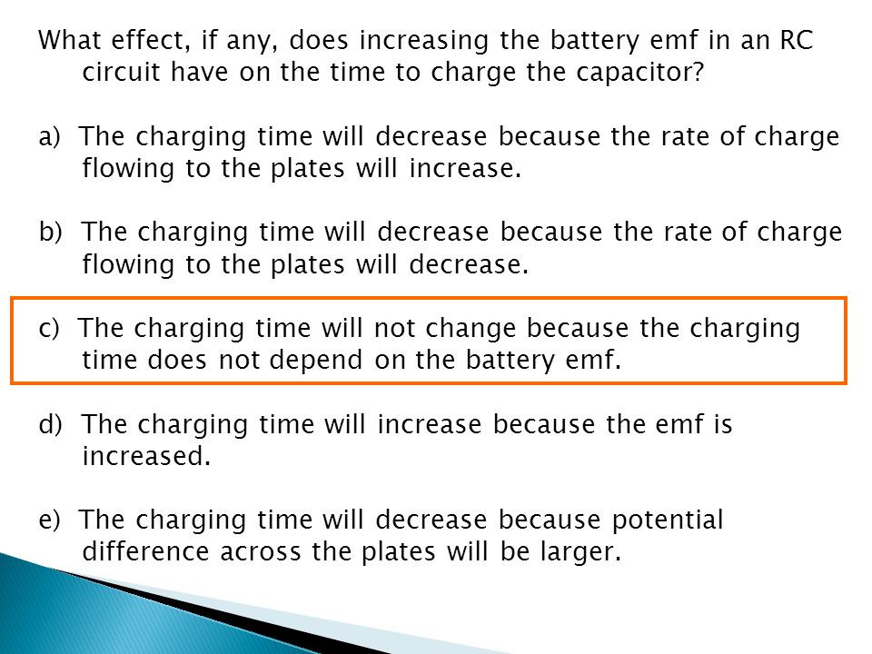 What effect, if any, does increasing the battery emf in an RC circuit have on the time to charge the capacitor? a) The charging time will decrease bec