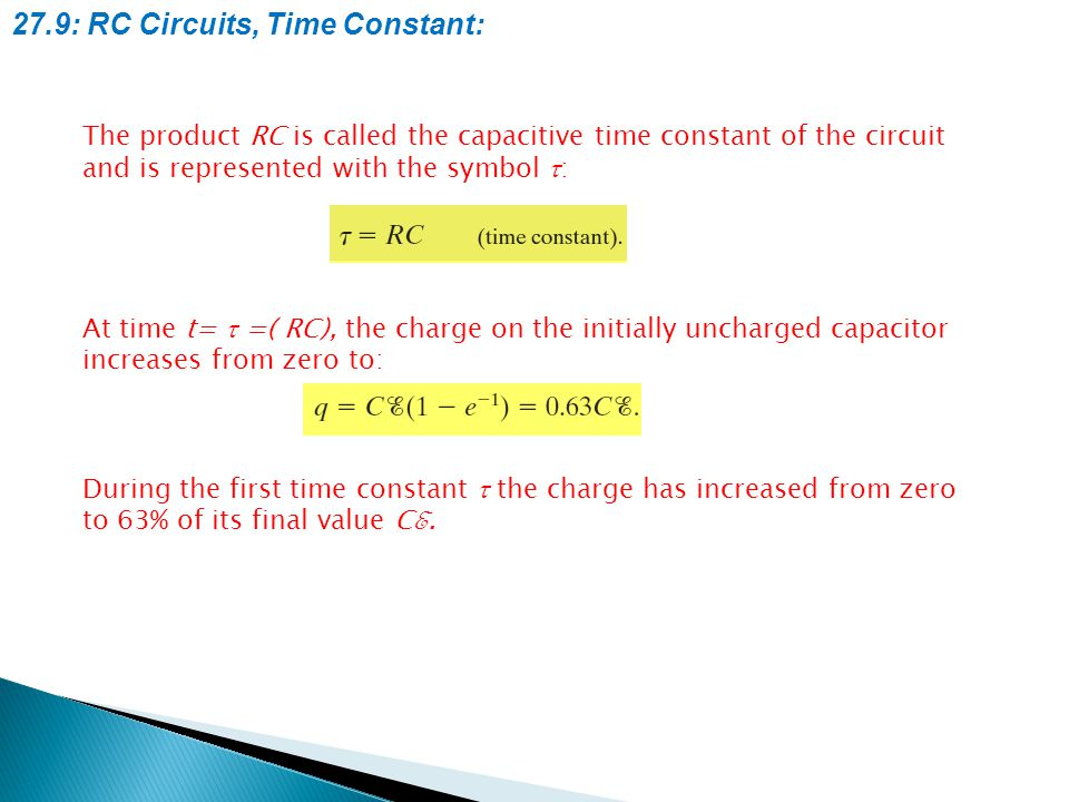 27.9: RC Circuits, Time Constant: The product RC is called the capacitive time constant of the circuit and is represented with the symbol  : At time