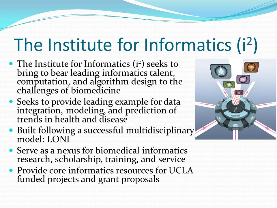 The Institute for Informatics (i 2 ) The Institute for Informatics (i 2 ) seeks to bring to bear leading informatics talent, computation, and algorith