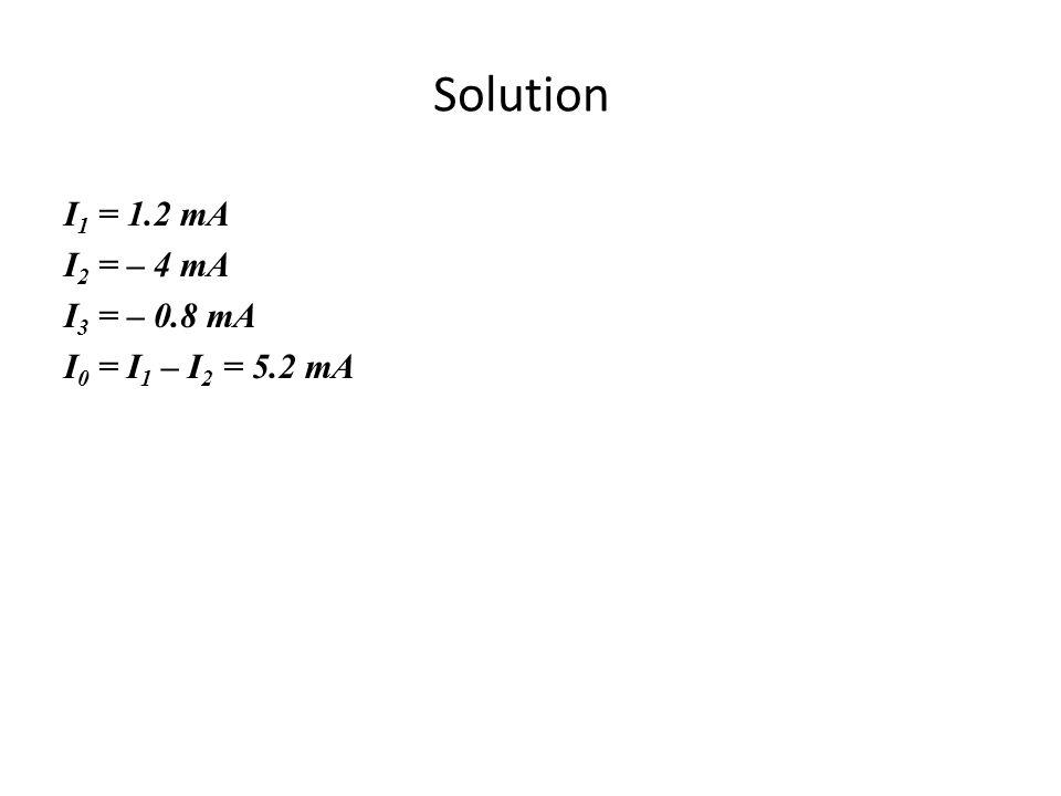 Solution I 1 = 1.2 mA I 2 = – 4 mA I 3 = – 0.8 mA I 0 = I 1 – I 2 = 5.2 mA