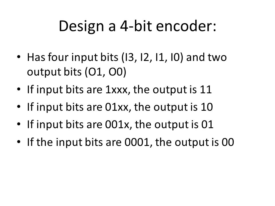 Design a 4-bit encoder: Has four input bits (I3, I2, I1, I0) and two output bits (O1, O0) If input bits are 1xxx, the output is 11 If input bits are 01xx, the output is 10 If input bits are 001x, the output is 01 If the input bits are 0001, the output is 00