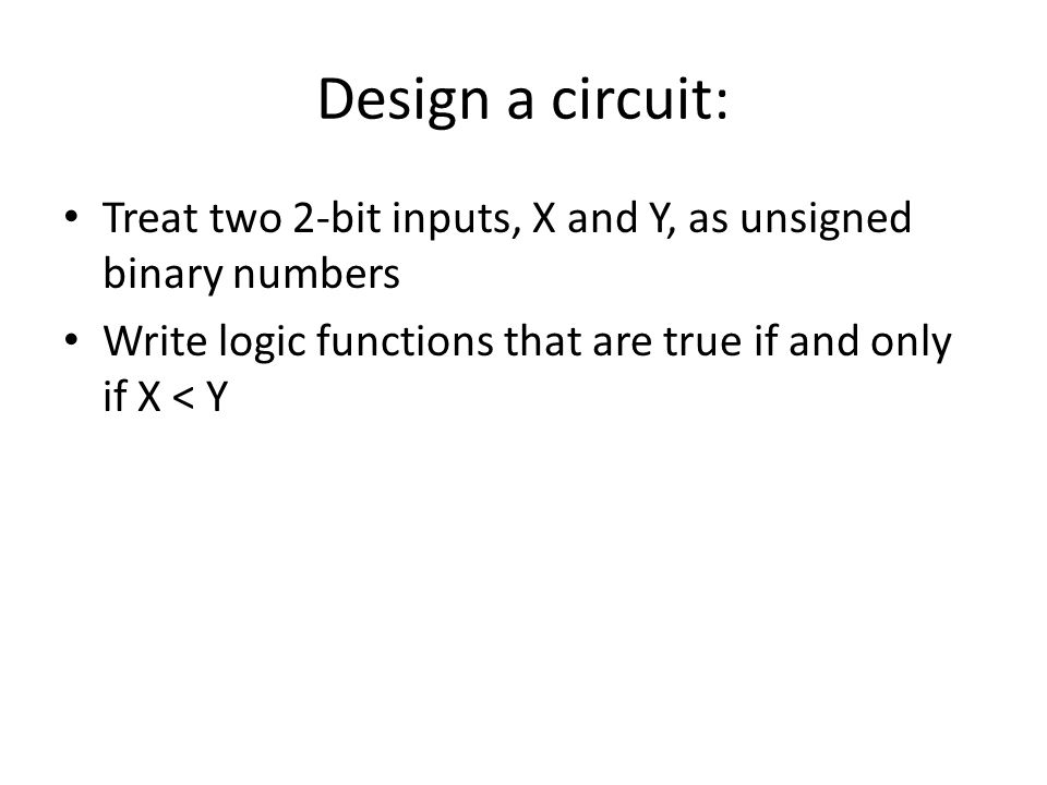Design a circuit: Treat two 2-bit inputs, X and Y, as unsigned binary numbers Write logic functions that are true if and only if X < Y