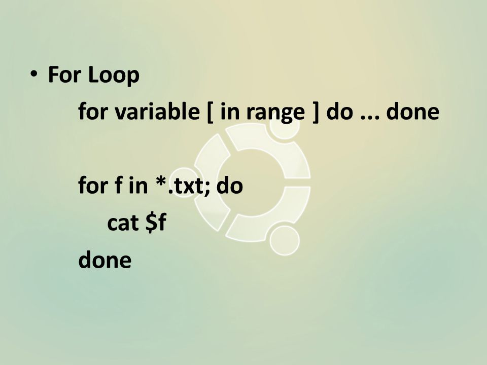 For Loop for variable [ in range ] do... done for f in *.txt; do cat $f done