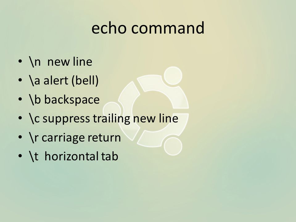 echo command \n new line \a alert (bell) \b backspace \c suppress trailing new line \r carriage return \t horizontal tab
