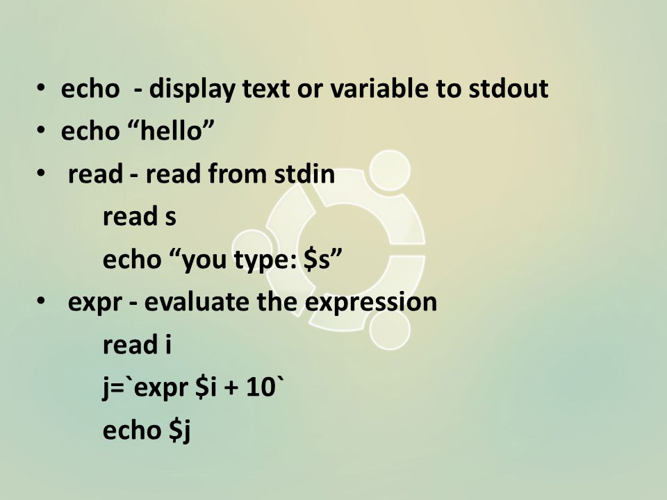 echo - display text or variable to stdout echo hello read - read from stdin read s echo you type: $s expr - evaluate the expression read i j=`expr $i + 10` echo $j