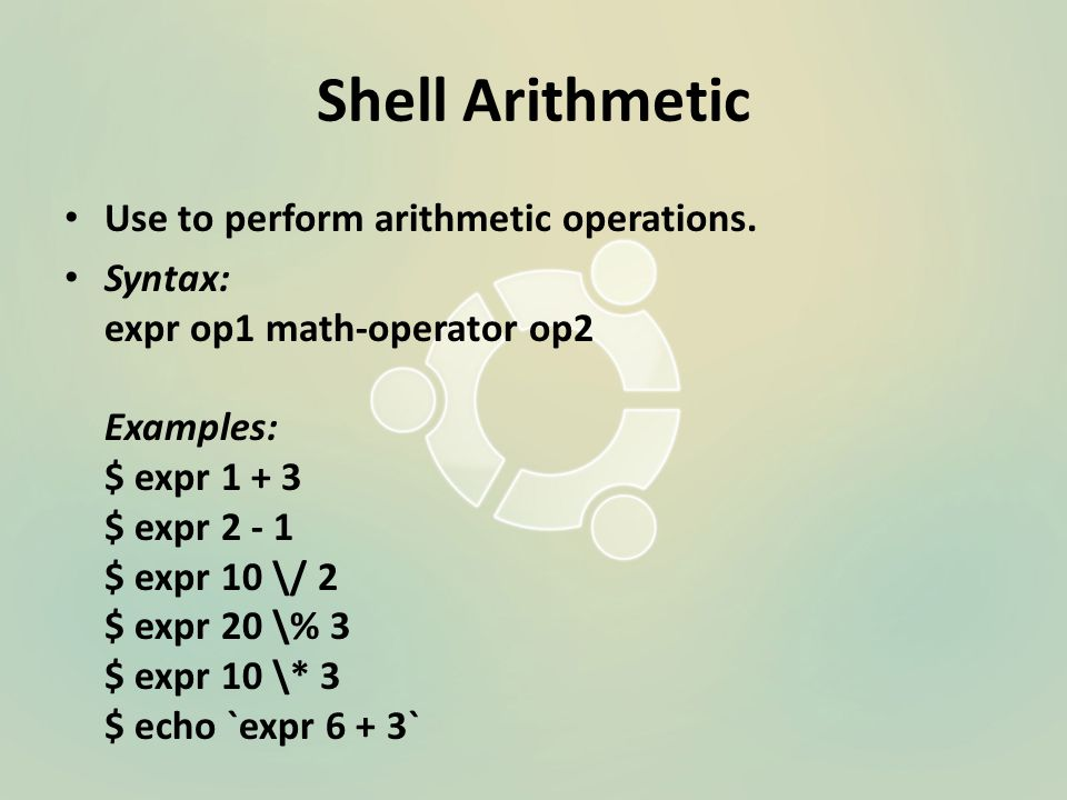 Shell Arithmetic Use to perform arithmetic operations.