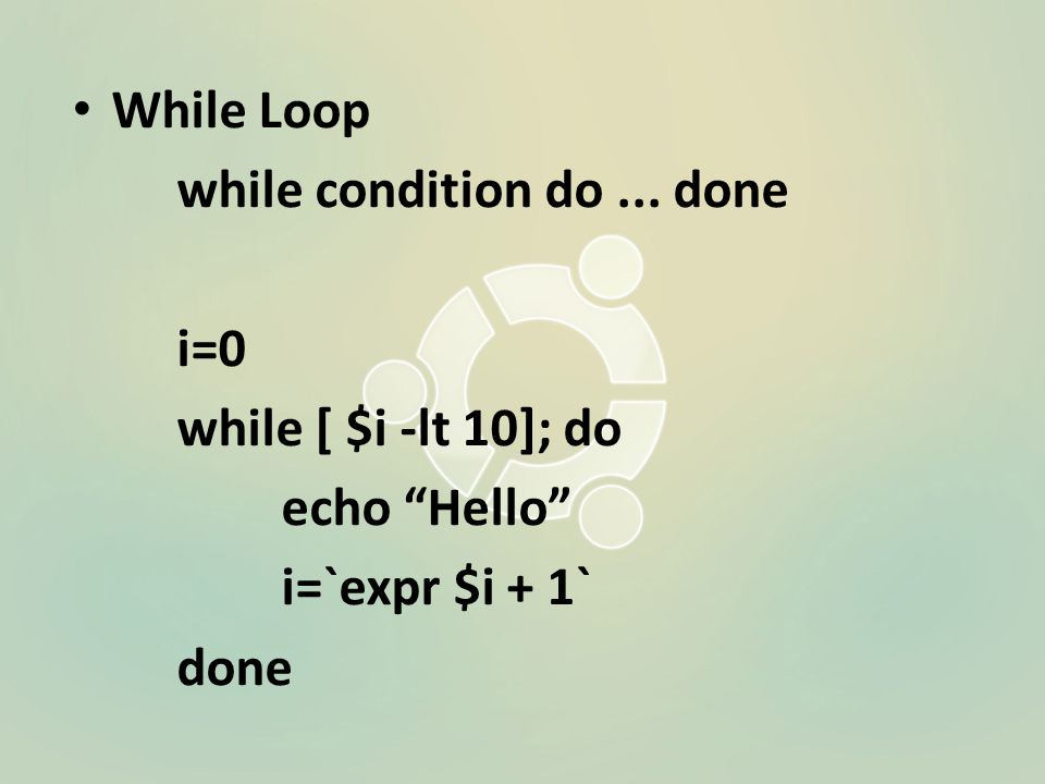 While Loop while condition do... done i=0 while [ $i -lt 10]; do echo Hello i=`expr $i + 1` done
