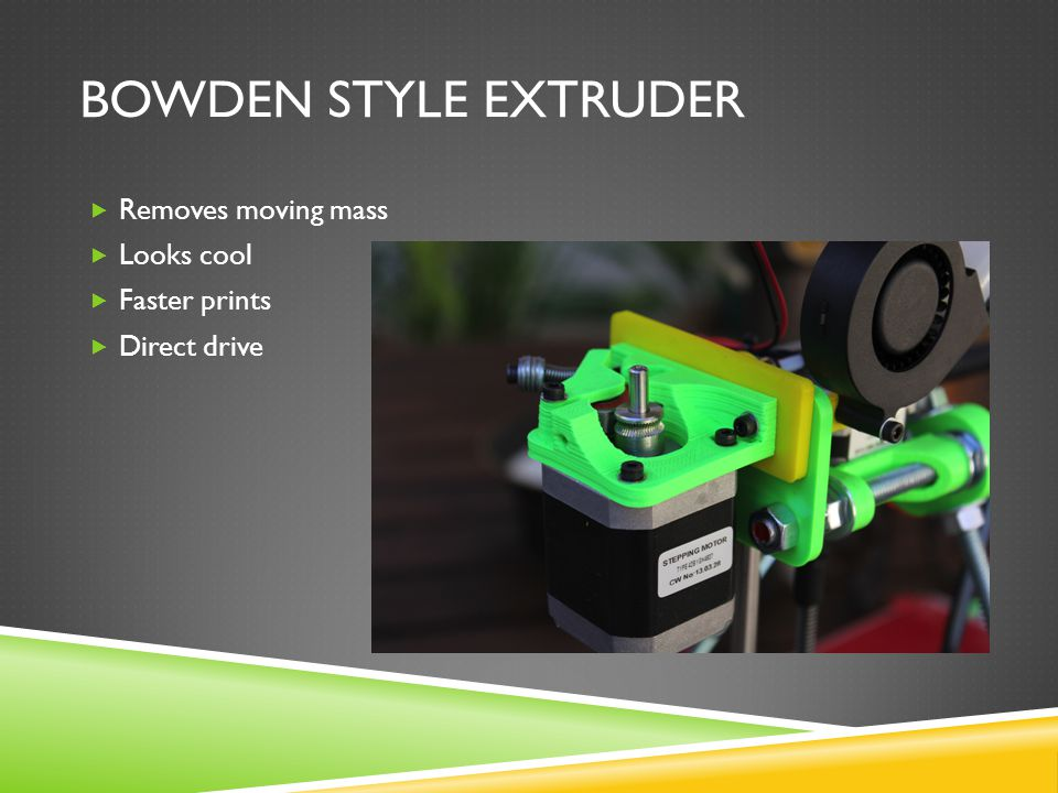 BOWDEN STYLE EXTRUDER  Removes moving mass  Looks cool  Faster prints  Direct drive